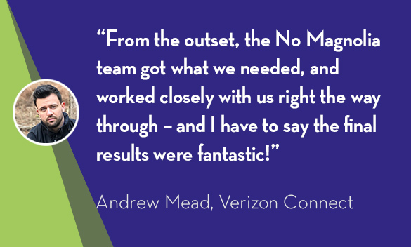 """From the outset, the No Magnolia team got what we needed, and worked closely with us right the way through – and I have to say the final results were fantastic!"" - Andrew Mead, Verizon Connect"